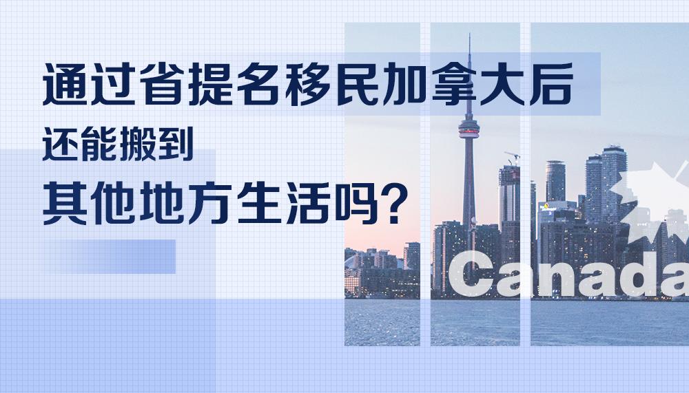 通过省提名雇主担保移民加拿大后,还能搬到其他地方生活吗?
