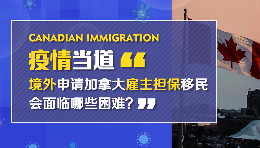 疫情当道,境外申请加拿大雇主担保移民会面临哪些困难?